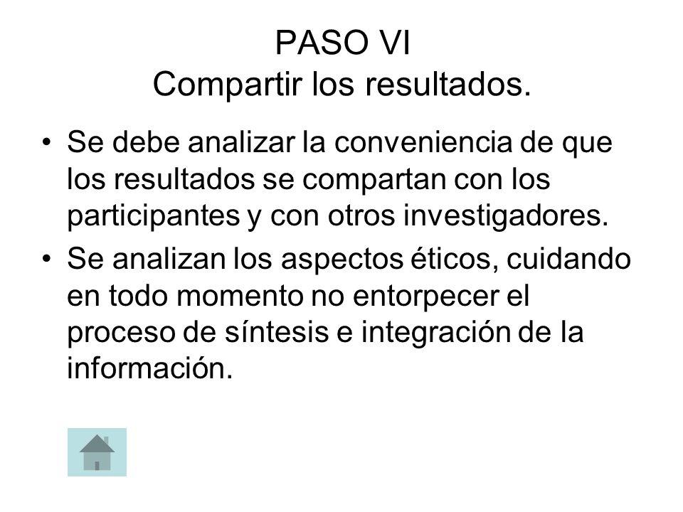 PASO VI Compartir los resultados. Se debe analizar la conveniencia de que los resultados se compartan con los participantes y con otros investigadores