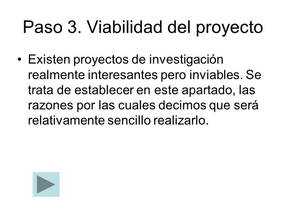 Paso 3. Viabilidad del proyecto Existen proyectos de investigación realmente interesantes pero inviables. Se trata de establecer en este apartado, las