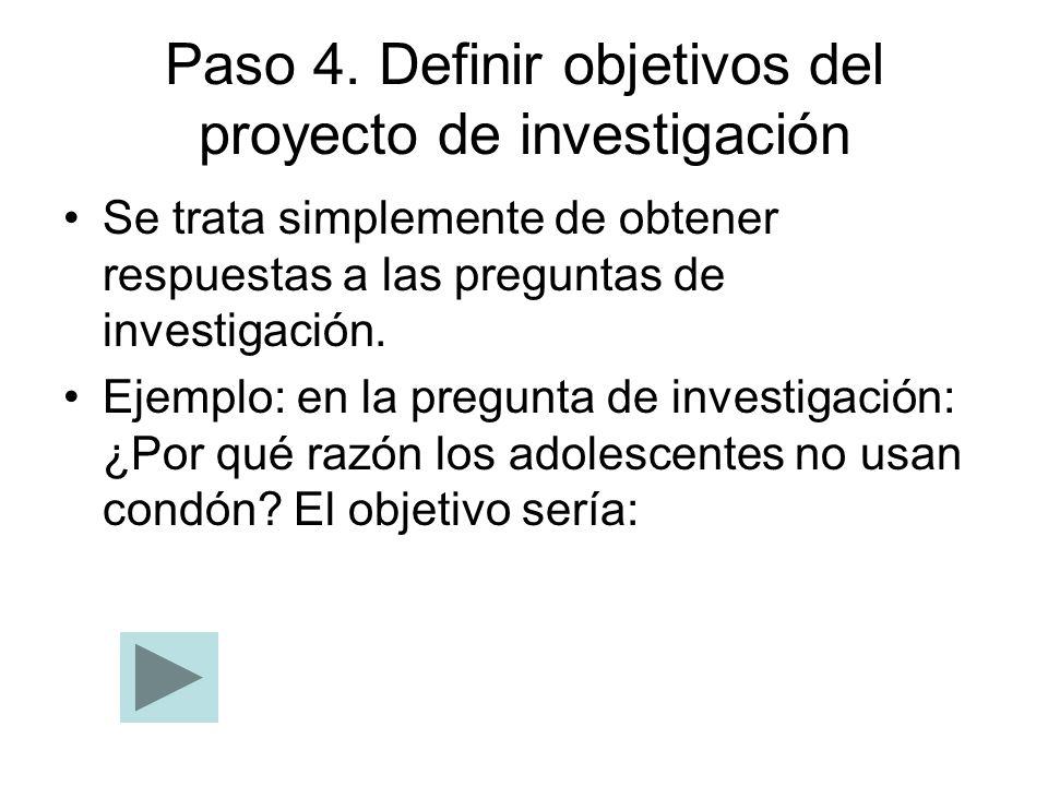 Paso 4. Definir objetivos del proyecto de investigación Se trata simplemente de obtener respuestas a las preguntas de investigación. Ejemplo: en la pr