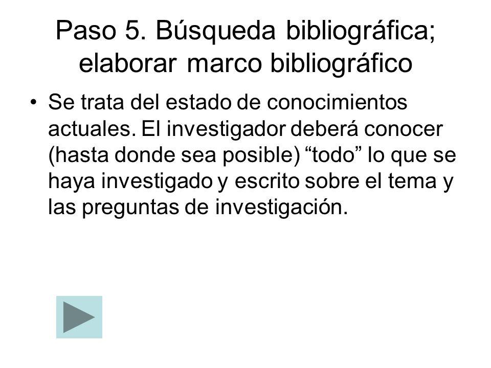Paso 5. Búsqueda bibliográfica; elaborar marco bibliográfico Se trata del estado de conocimientos actuales. El investigador deberá conocer (hasta dond