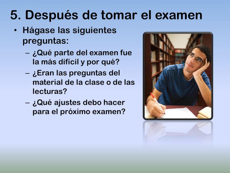 5. Después de tomar el examen Hágase las siguientes preguntas: – ¿Qué parte del examen fue la más difícil y por qué? – ¿Eran las preguntas del materia