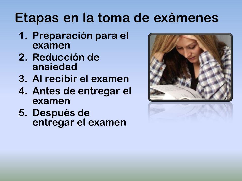 Etapas en la toma de exámenes 1.Preparación para el examen 2.Reducción de ansiedad 3.Al recibir el examen 4.Antes de entregar el examen 5.Después de entregar el examen