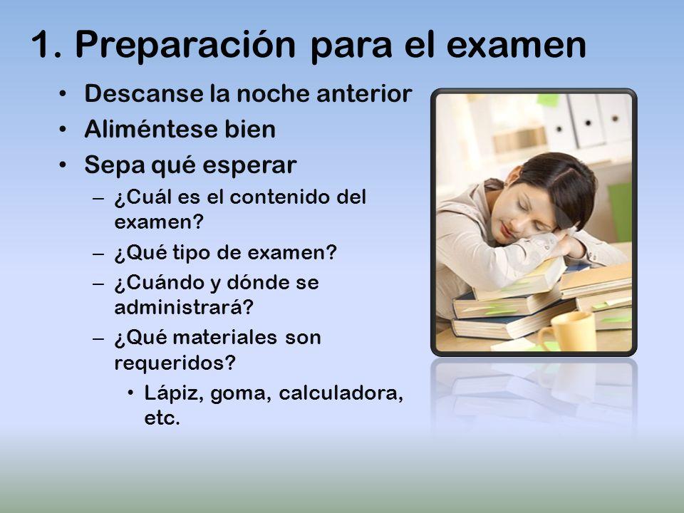 1. Preparación para el examen Descanse la noche anterior Aliméntese bien Sepa qué esperar – ¿Cuál es el contenido del examen? – ¿Qué tipo de examen? –