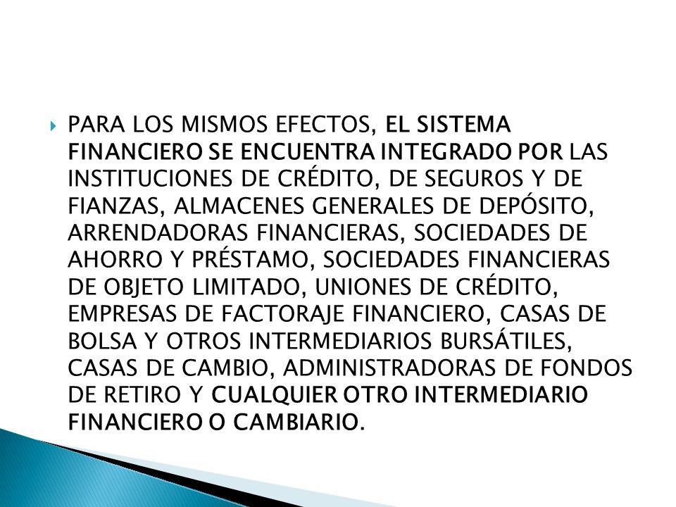 PARA LOS MISMOS EFECTOS, EL SISTEMA FINANCIERO SE ENCUENTRA INTEGRADO POR LAS INSTITUCIONES DE CRÉDITO, DE SEGUROS Y DE FIANZAS, ALMACENES GENERALES D