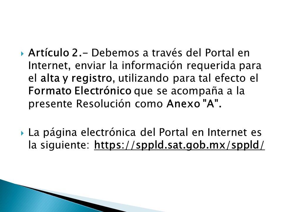 Artículo 2.- Debemos a través del Portal en Internet, enviar la información requerida para el alta y registro, utilizando para tal efecto el Formato E