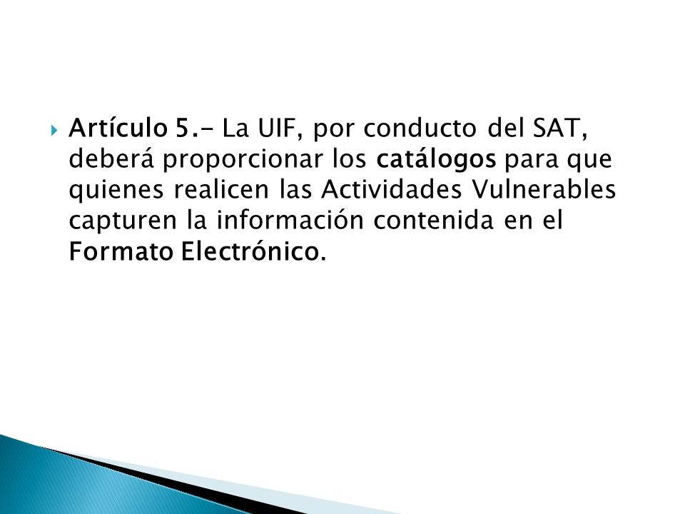 Artículo 5.- La UIF, por conducto del SAT, deberá proporcionar los catálogos para que quienes realicen las Actividades Vulnerables capturen la informa
