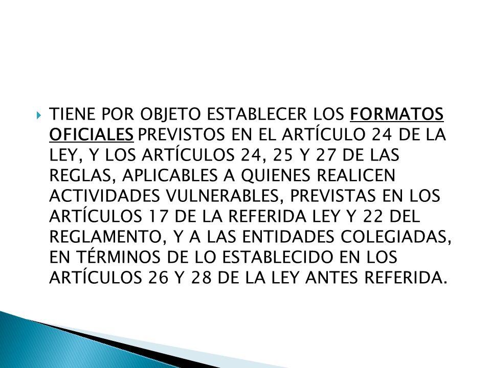 TIENE POR OBJETO ESTABLECER LOS FORMATOS OFICIALES PREVISTOS EN EL ARTÍCULO 24 DE LA LEY, Y LOS ARTÍCULOS 24, 25 Y 27 DE LAS REGLAS, APLICABLES A QUIE