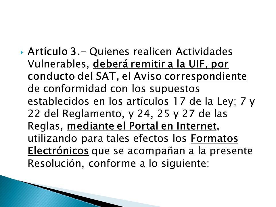 Artículo 3.- Quienes realicen Actividades Vulnerables, deberá remitir a la UIF, por conducto del SAT, el Aviso correspondiente de conformidad con los