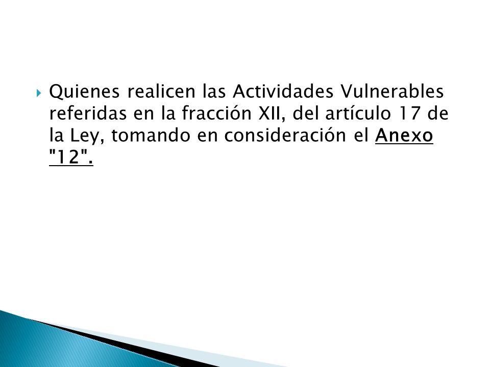 Quienes realicen las Actividades Vulnerables referidas en la fracción XII, del artículo 17 de la Ley, tomando en consideración el Anexo
