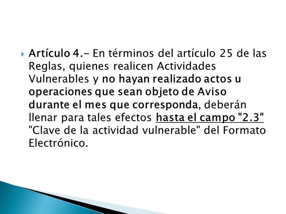 Artículo 4.- En términos del artículo 25 de las Reglas, quienes realicen Actividades Vulnerables y no hayan realizado actos u operaciones que sean obj