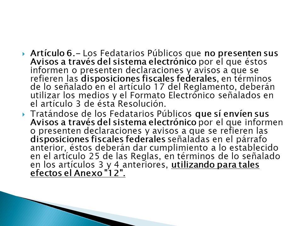 Artículo 6.- Los Fedatarios Públicos que no presenten sus Avisos a través del sistema electrónico por el que éstos informen o presenten declaraciones