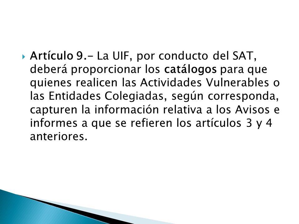 Artículo 9.- La UIF, por conducto del SAT, deberá proporcionar los catálogos para que quienes realicen las Actividades Vulnerables o las Entidades Col