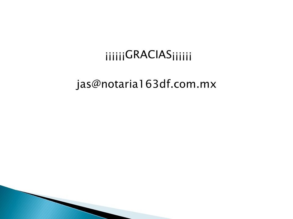 ¡¡¡¡¡¡GRACIAS¡¡¡¡¡¡ jas@notaria163df.com.mx