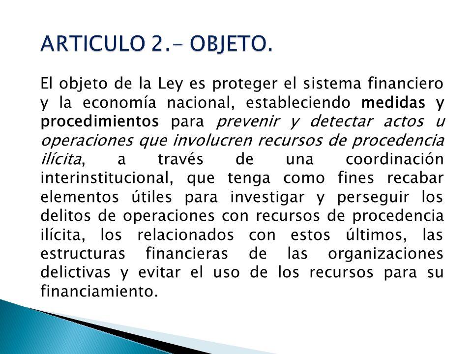 El objeto de la Ley es proteger el sistema financiero y la economía nacional, estableciendo medidas y procedimientos para prevenir y detectar actos u