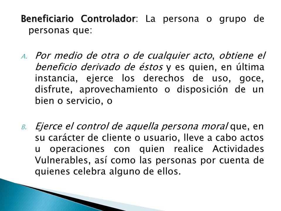 Beneficiario Controlador Beneficiario Controlador: La persona o grupo de personas que: A. Por medio de otra o de cualquier acto, obtiene el beneficio