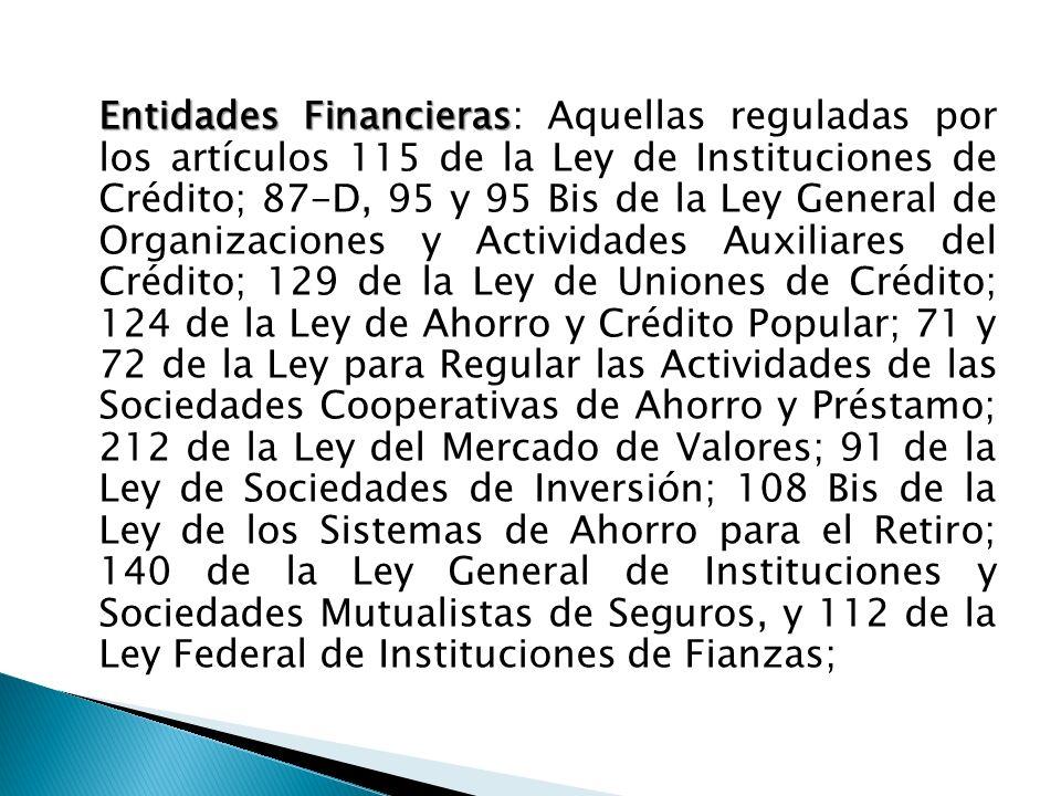 Entidades Financieras Entidades Financieras: Aquellas reguladas por los artículos 115 de la Ley de Instituciones de Crédito; 87-D, 95 y 95 Bis de la L