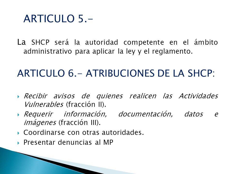ARTICULO 5.- La SHCP será la autoridad competente en el ámbito administrativo para aplicar la ley y el reglamento. ARTICULO 6.- ATRIBUCIONES DE LA SHC
