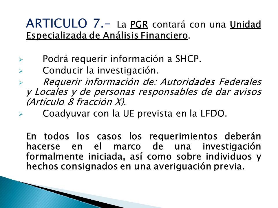 ARTICULO 7.- La PGR contará con una Unidad Especializada de Análisis Financiero. Podrá requerir información a SHCP. Conducir la investigación. Requeri
