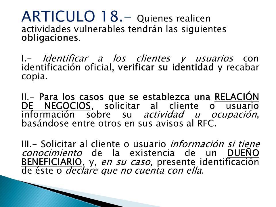 ARTICULO 18.- Quienes realicen actividades vulnerables tendrán las siguientes obligaciones. I.- Identificar a los clientes y usuarios con identificaci
