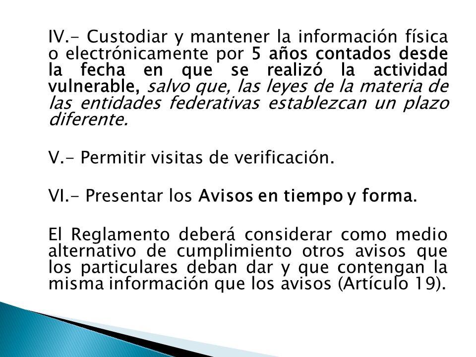 IV.- Custodiar y mantener la información física o electrónicamente por 5 años contados desde la fecha en que se realizó la actividad vulnerable, salvo