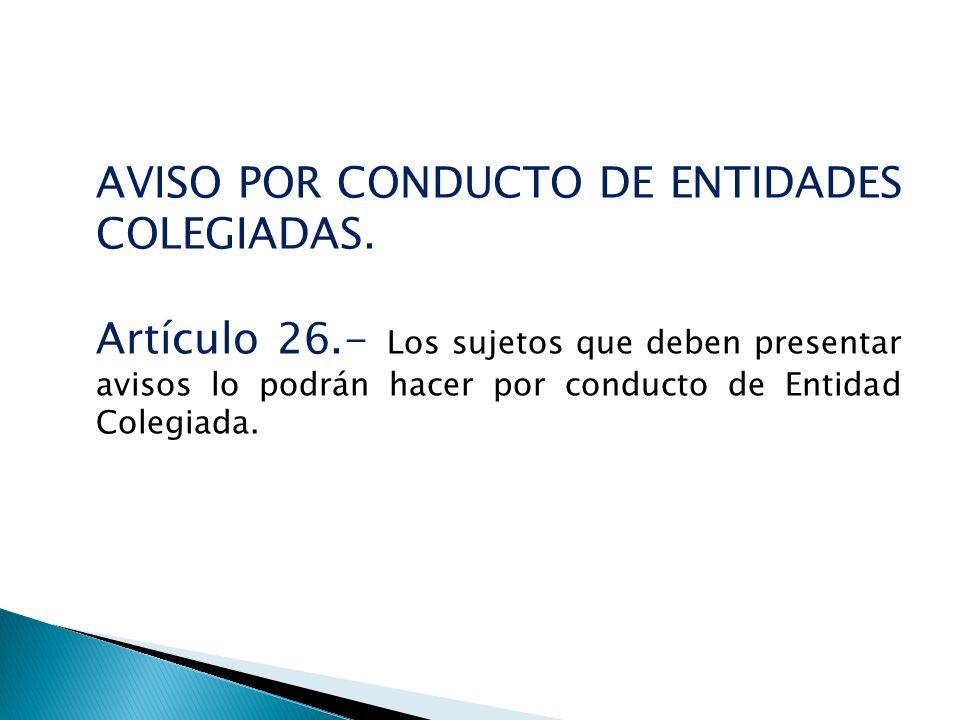 AVISO POR CONDUCTO DE ENTIDADES COLEGIADAS. Artículo 26.- Los sujetos que deben presentar avisos lo podrán hacer por conducto de Entidad Colegiada.