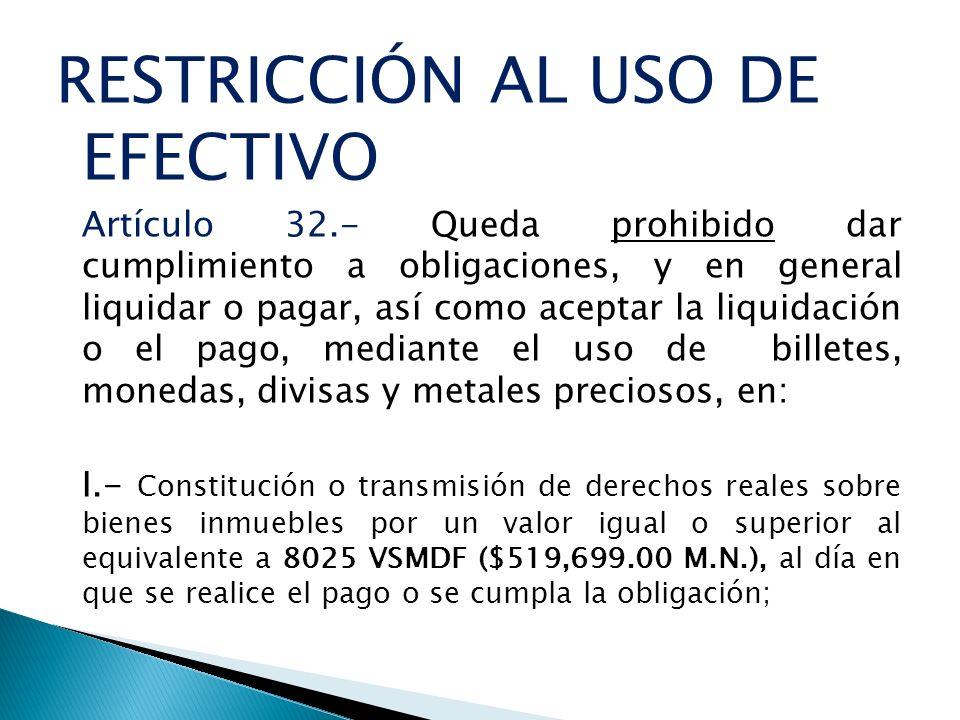 RESTRICCIÓN AL USO DE EFECTIVO Artículo 32.- Queda prohibido dar cumplimiento a obligaciones, y en general liquidar o pagar, así como aceptar la liqui