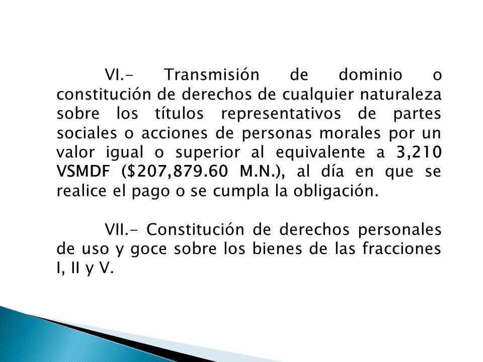 VI.- Transmisión de dominio o constitución de derechos de cualquier naturaleza sobre los títulos representativos de partes sociales o acciones de pers