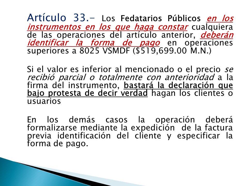 Artículo 33.- Los Fedatarios Públicos en los instrumentos en los que haga constar cualquiera de las operaciones del artículo anterior, deberán identif
