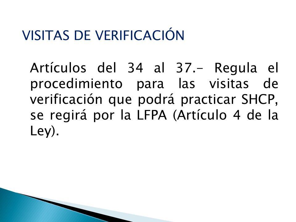 VISITAS DE VERIFICACIÓN Artículos del 34 al 37.- Regula el procedimiento para las visitas de verificación que podrá practicar SHCP, se regirá por la L