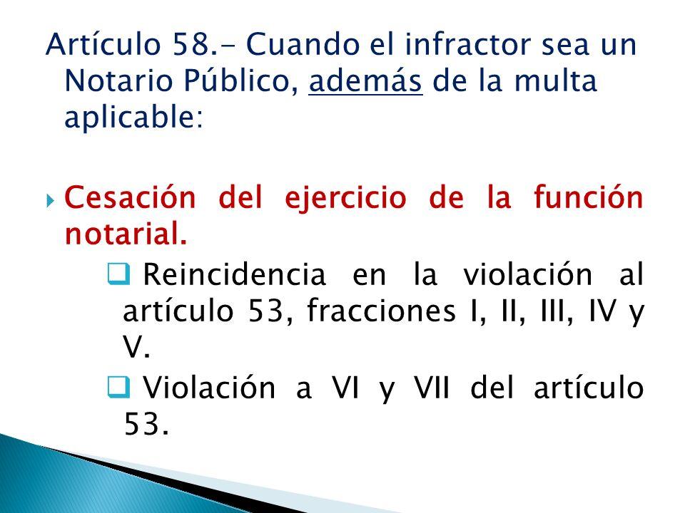 Artículo 58.- Cuando el infractor sea un Notario Público, además de la multa aplicable: Cesación del ejercicio de la función notarial. Reincidencia en