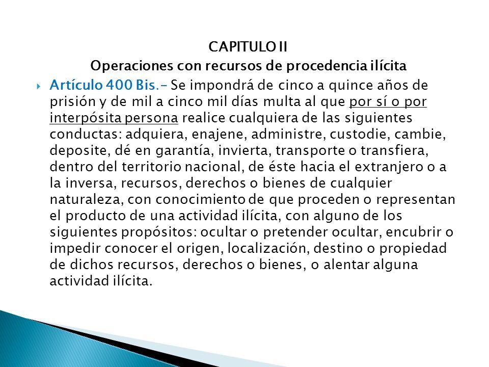 CAPITULO II Operaciones con recursos de procedencia ilícita Artículo 400 Bis.- Se impondrá de cinco a quince años de prisión y de mil a cinco mil días