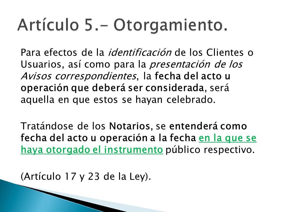Para efectos de la identificación de los Clientes o Usuarios, así como para la presentación de los Avisos correspondientes, la fecha del acto u operac
