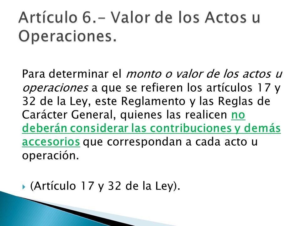 Para determinar el monto o valor de los actos u operaciones a que se refieren los artículos 17 y 32 de la Ley, este Reglamento y las Reglas de Carácte