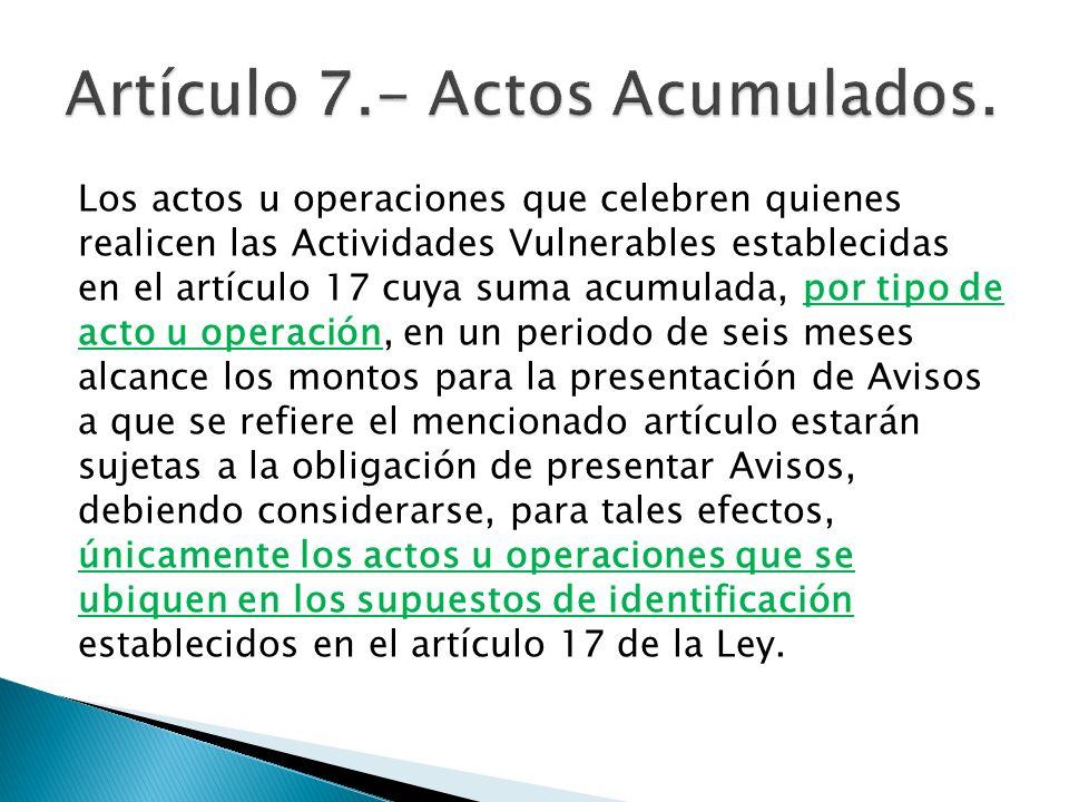 Los actos u operaciones que celebren quienes realicen las Actividades Vulnerables establecidas en el artículo 17 cuya suma acumulada, por tipo de acto