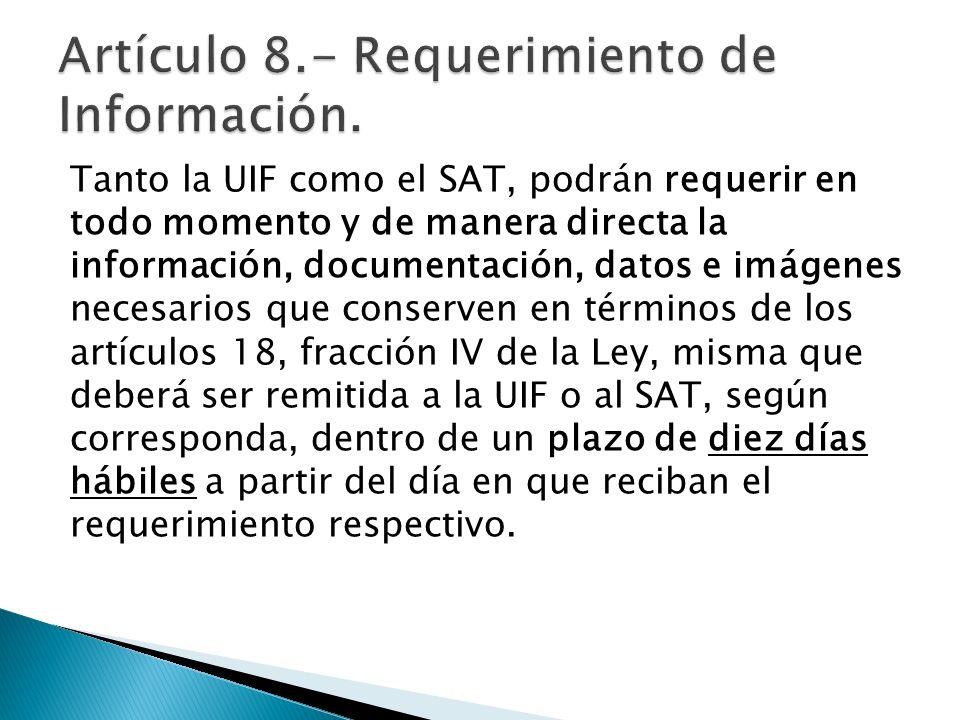 Tanto la UIF como el SAT, podrán requerir en todo momento y de manera directa la información, documentación, datos e imágenes necesarios que conserven
