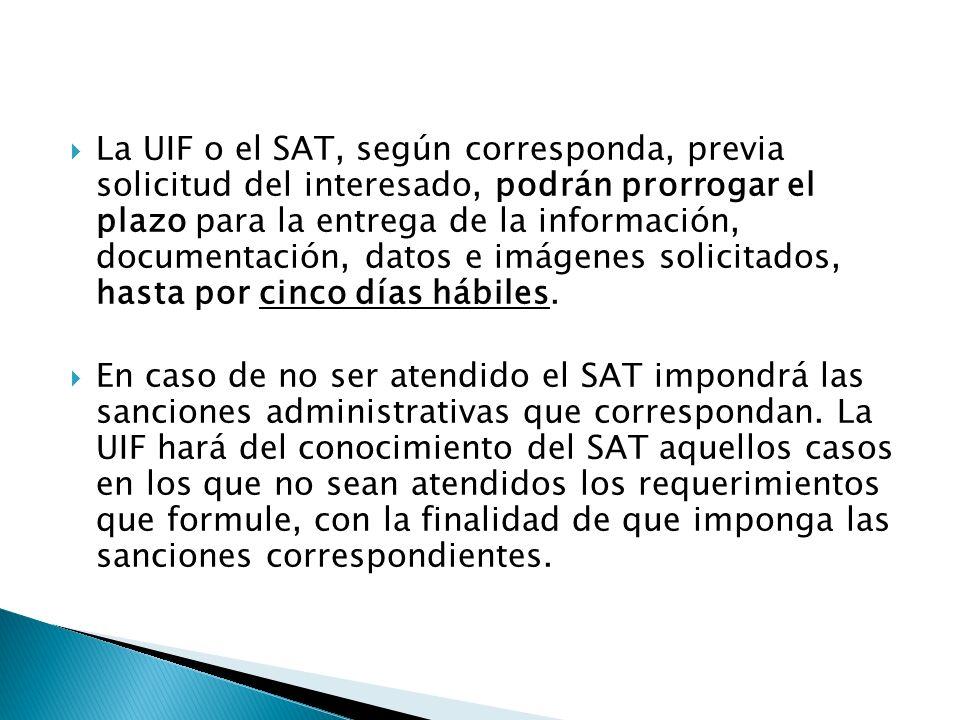 La UIF o el SAT, según corresponda, previa solicitud del interesado, podrán prorrogar el plazo para la entrega de la información, documentación, datos