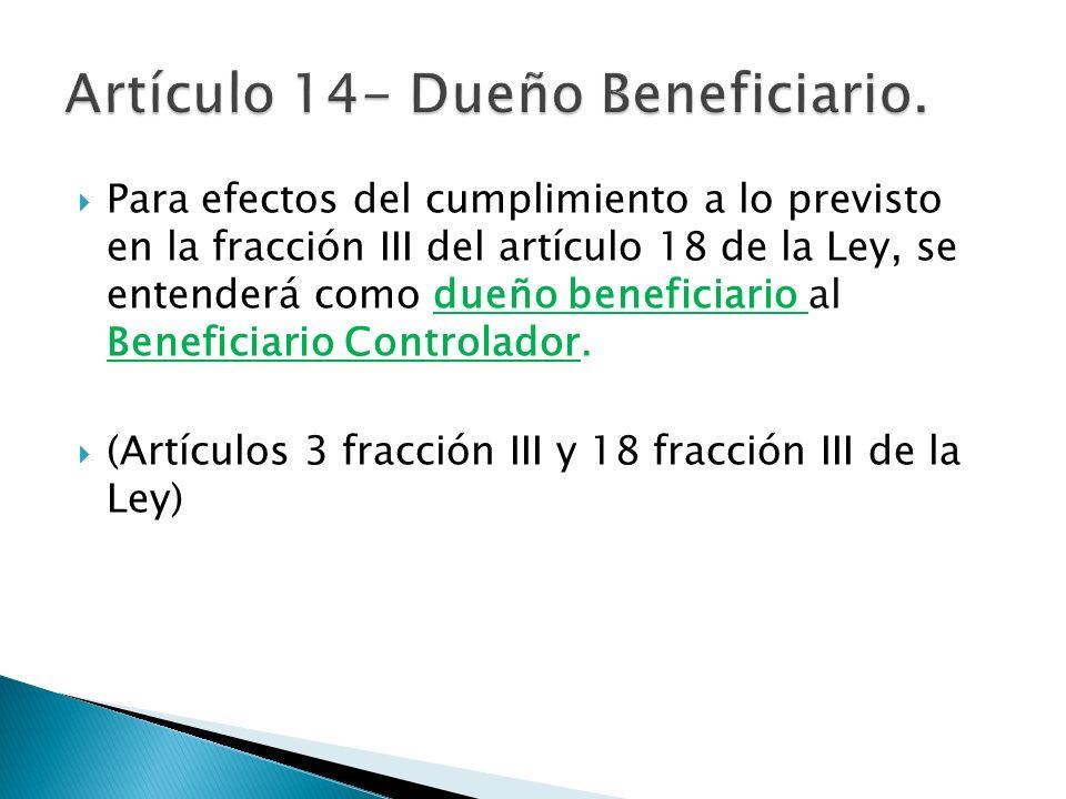 Para efectos del cumplimiento a lo previsto en la fracción III del artículo 18 de la Ley, se entenderá como dueño beneficiario al Beneficiario Control