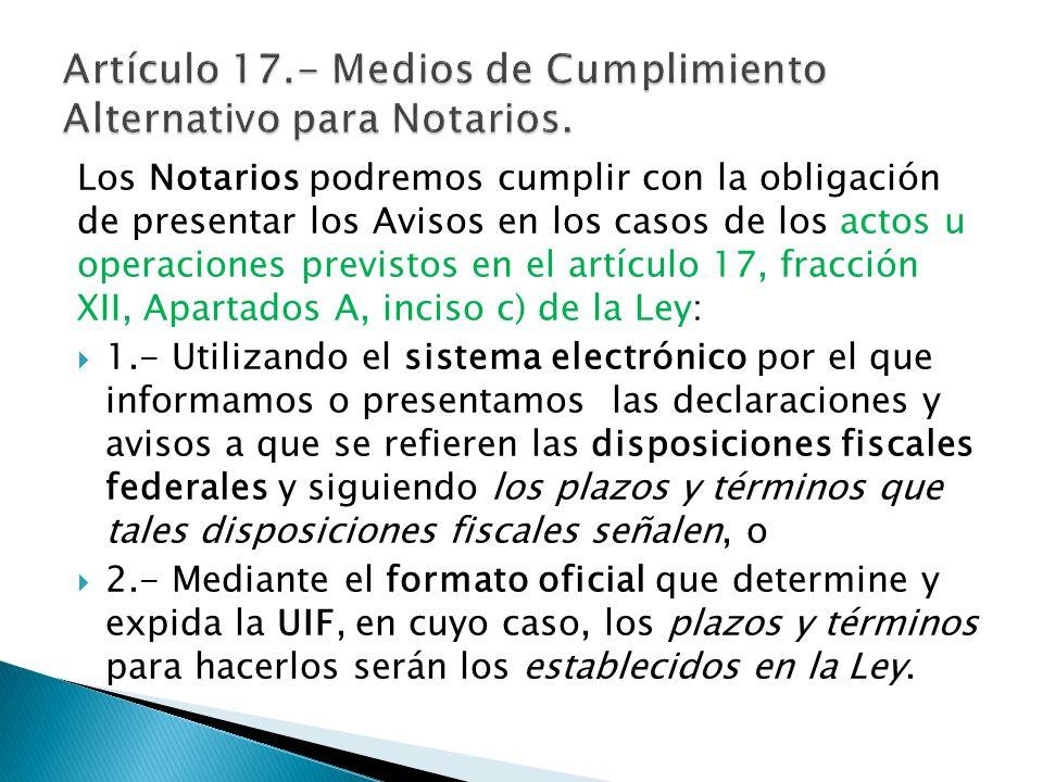Los Notarios podremos cumplir con la obligación de presentar los Avisos en los casos de los actos u operaciones previstos en el artículo 17, fracción