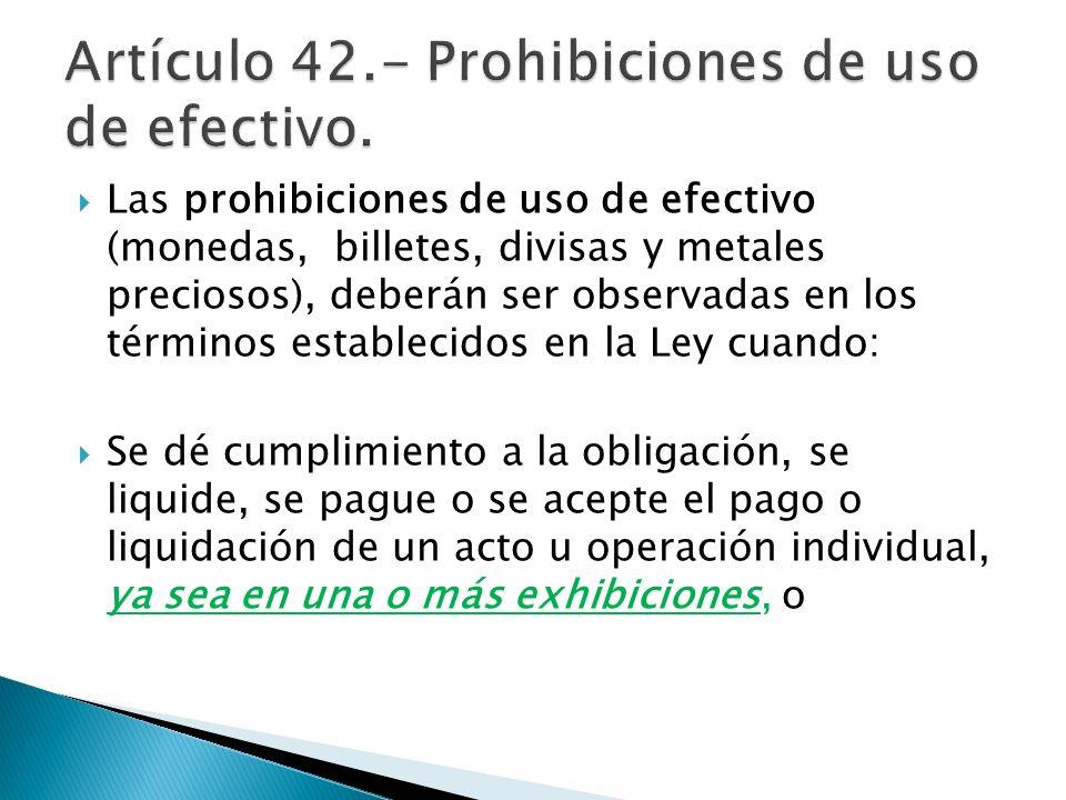 Las prohibiciones de uso de efectivo (monedas, billetes, divisas y metales preciosos), deberán ser observadas en los términos establecidos en la Ley c
