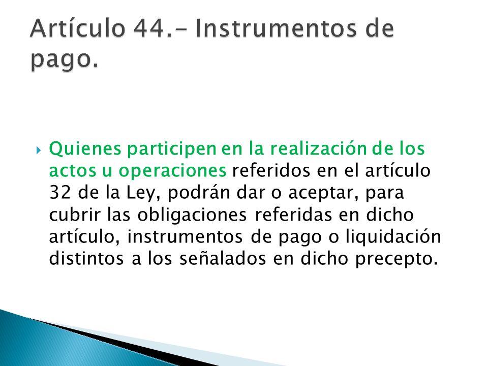 Quienes participen en la realización de los actos u operaciones referidos en el artículo 32 de la Ley, podrán dar o aceptar, para cubrir las obligacio