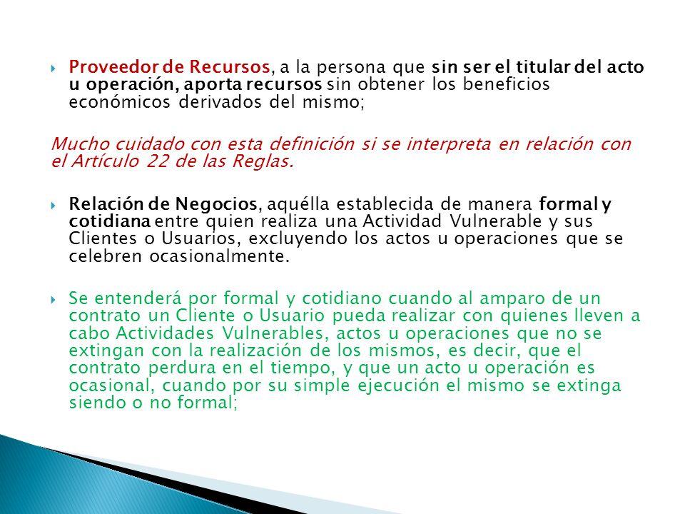Proveedor de Recursos, a la persona que sin ser el titular del acto u operación, aporta recursos sin obtener los beneficios económicos derivados del m