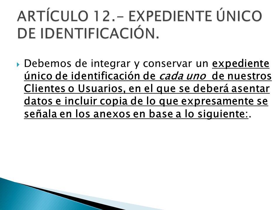Debemos de integrar y conservar un expediente único de identificación de cada uno de nuestros Clientes o Usuarios, en el que se deberá asentar datos e