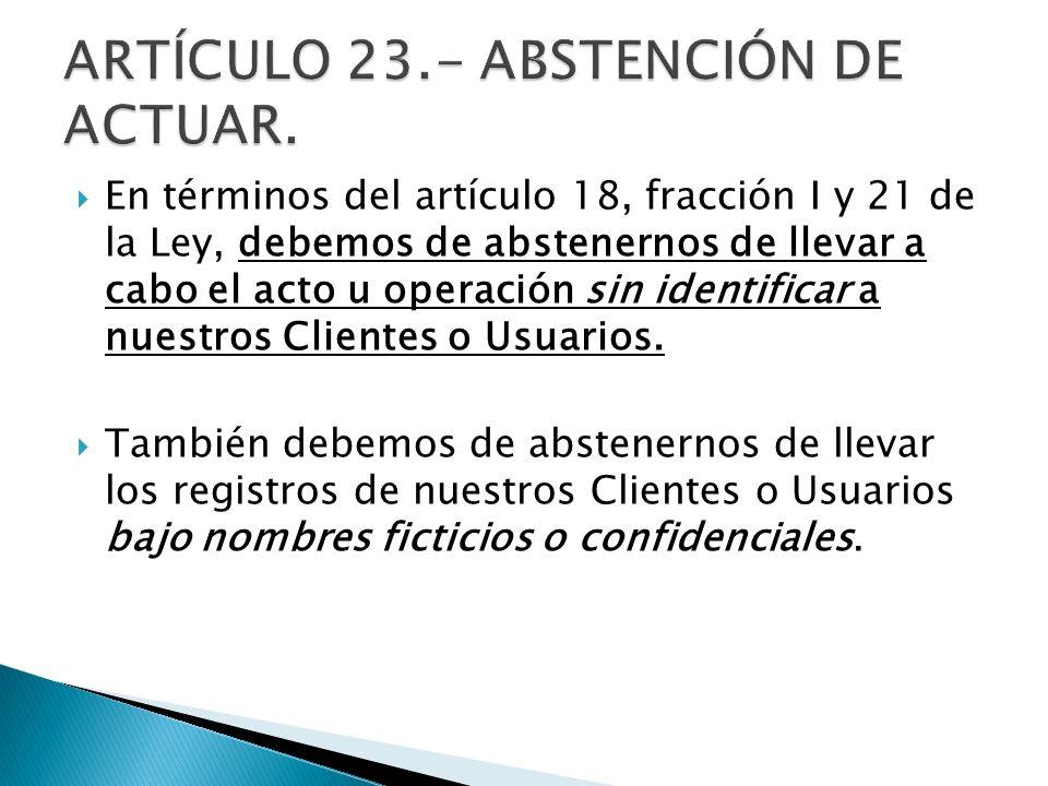 En términos del artículo 18, fracción I y 21 de la Ley, debemos de abstenernos de llevar a cabo el acto u operación sin identificar a nuestros Cliente