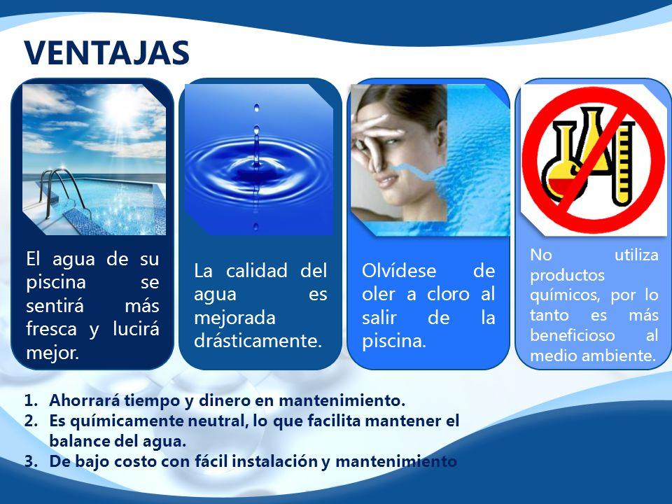 VENTAJAS. El agua de su piscina se sentirá más fresca y lucirá mejor. La calidad del agua es mejorada drásticamente. Olvídese de oler a cloro al salir