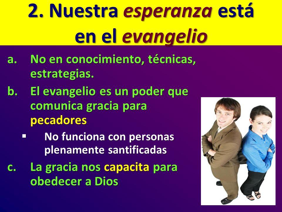 2. Nuestra esperanza está en el evangelio a.No en conocimiento, técnicas, estrategias. b.El evangelio es un poder que comunica gracia para pecadores N
