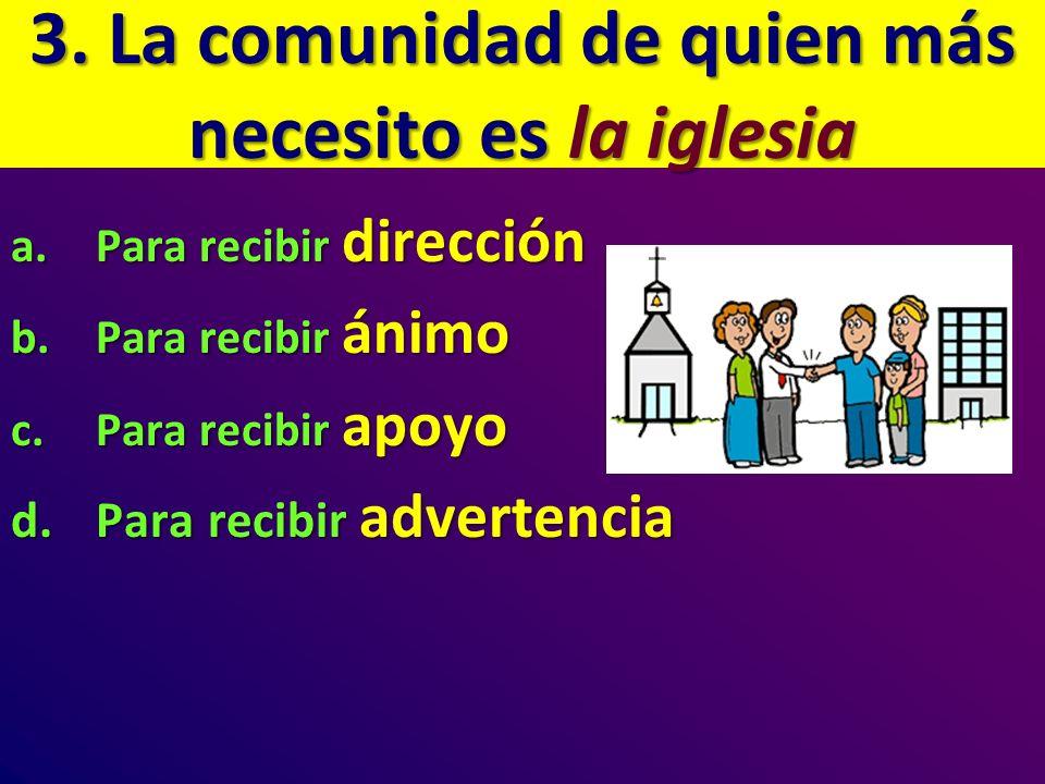 3. La comunidad de quien más necesito es la iglesia a.Para recibir dirección b.Para recibir ánimo c.Para recibir apoyo d.Para recibir advertencia