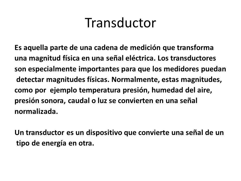 Transductor Es aquella parte de una cadena de medición que transforma una magnitud física en una señal eléctrica. Los transductores son especialmente