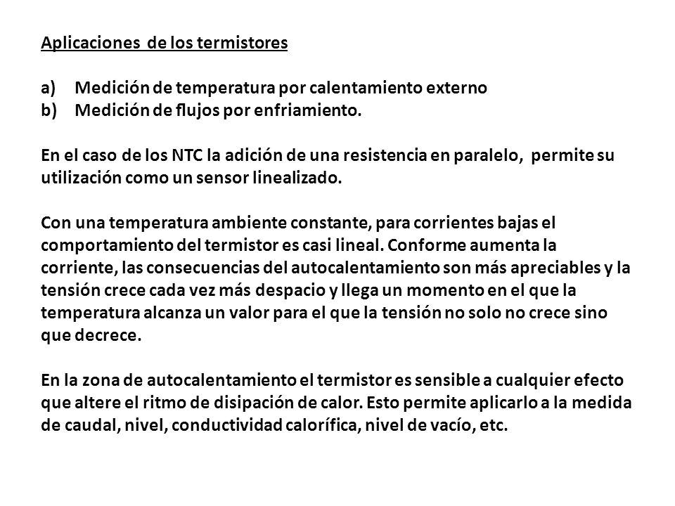 Aplicaciones de los termistores a)Medición de temperatura por calentamiento externo b)Medición de ujos por enfriamiento. En el caso de los NTC la adic
