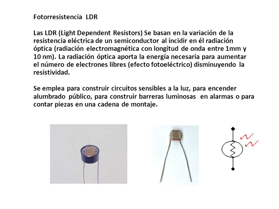 Fotorresistencia LDR Las LDR (Light Dependent Resistors) Se basan en la variación de la resistencia eléctrica de un semiconductor al incidir en él rad