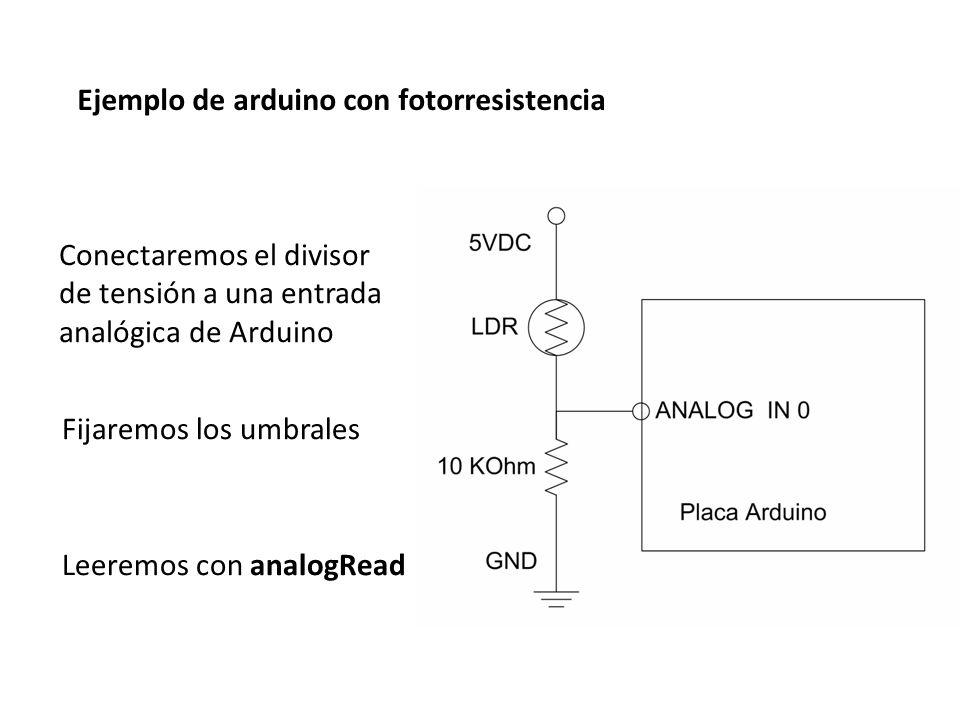 Conectaremos el divisor de tensión a una entrada analógica de Arduino Fijaremos los umbrales Leeremos con analogRead Ejemplo de arduino con fotorresis